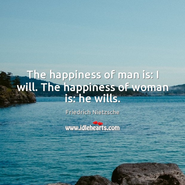 The happiness of man is: I will. The happiness of woman is: he wills. Image