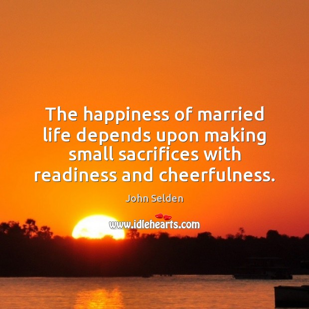 The happiness of married life depends upon making small sacrifices with readiness John Selden Picture Quote