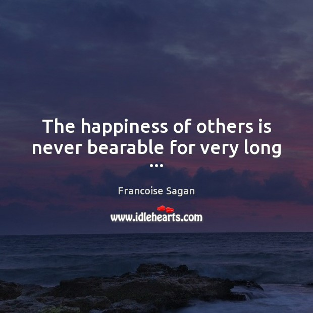 The happiness of others is never bearable for very long … Francoise Sagan Picture Quote