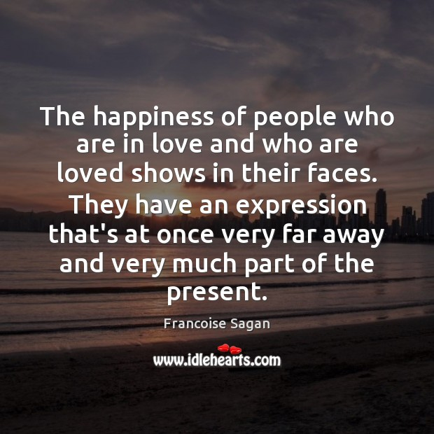 The happiness of people who are in love and who are loved Francoise Sagan Picture Quote