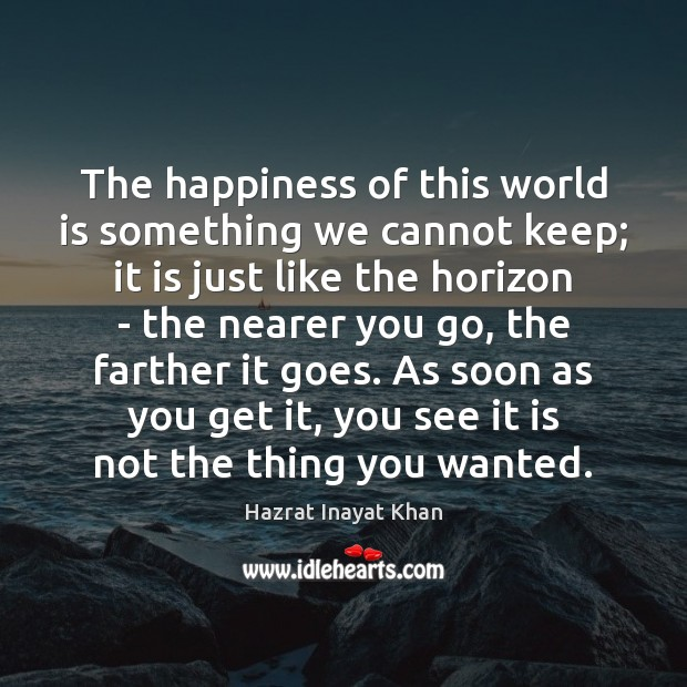 The happiness of this world is something we cannot keep; it is Hazrat Inayat Khan Picture Quote