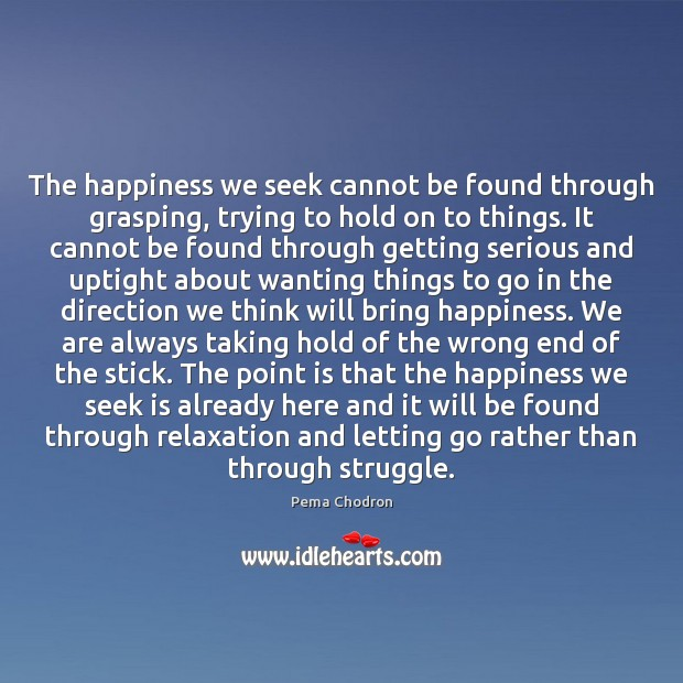 The happiness we seek cannot be found through grasping, trying to hold Letting Go Quotes Image