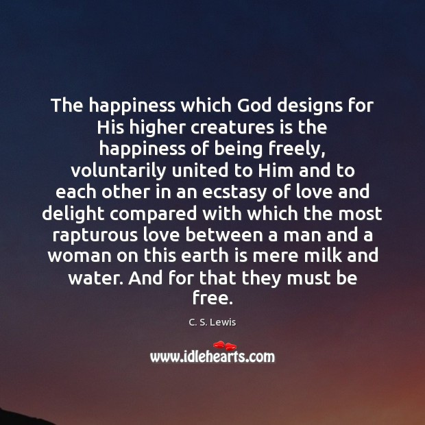 The happiness which God designs for His higher creatures is the happiness C. S. Lewis Picture Quote