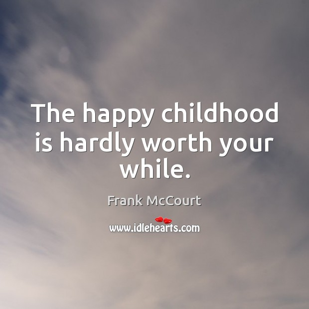 Image, The happy childhood is hardly worth your while.