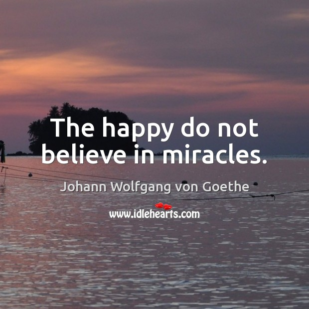 The happy do not believe in miracles. Johann Wolfgang von Goethe Picture Quote