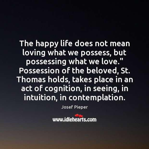 The Happy Life Does Not Mean Loving What We Possess But Possessing