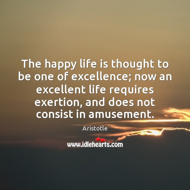The happy life is thought to be one of excellence; now an Image