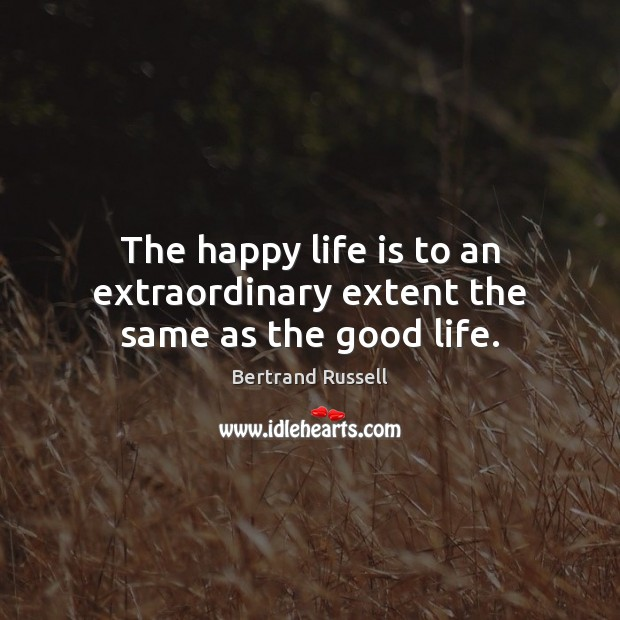 The happy life is to an extraordinary extent the same as the good life. Bertrand Russell Picture Quote
