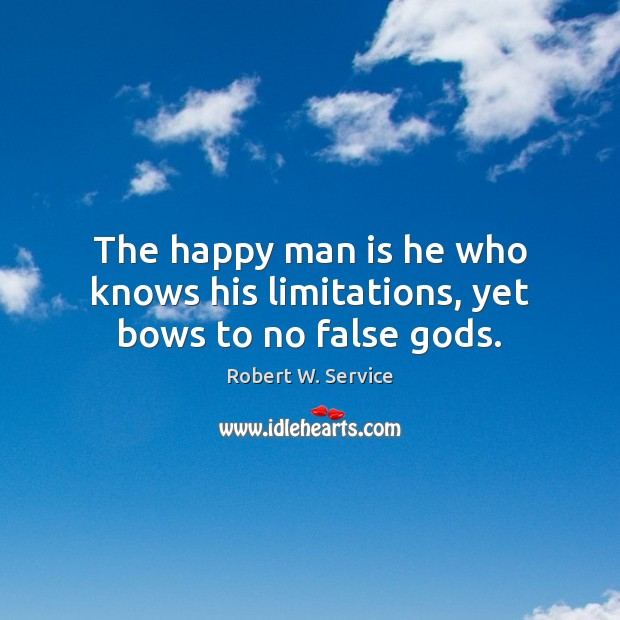 The happy man is he who knows his limitations, yet bows to no false Gods. Robert W. Service Picture Quote