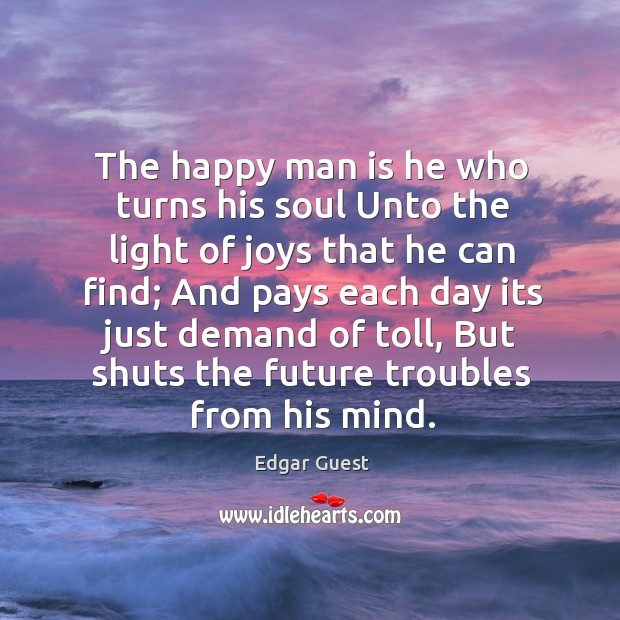 The happy man is he who turns his soul Unto the light Edgar Guest Picture Quote