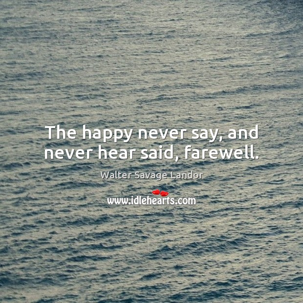 The happy never say, and never hear said, farewell. Image
