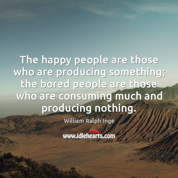 The happy people are those who are producing something; the bored people Image