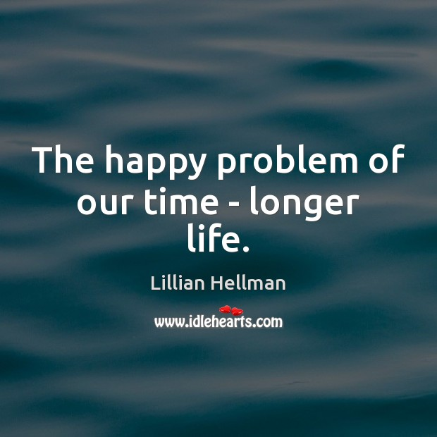 The happy problem of our time – longer life. Lillian Hellman Picture Quote