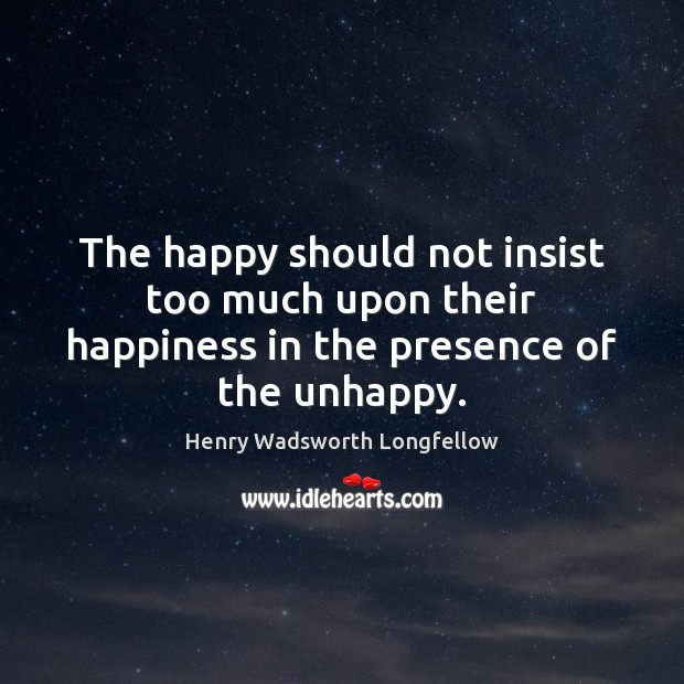 The happy should not insist too much upon their happiness in the presence of the unhappy. Henry Wadsworth Longfellow Picture Quote