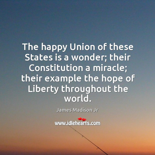 The happy union of these states is a wonder; their constitution a miracle; James Madison Jr Picture Quote