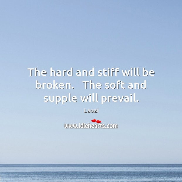 Image, The hard and stiff will be broken.   The soft and supple will prevail.