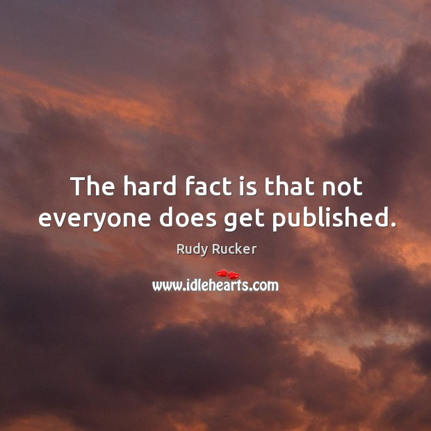 The hard fact is that not everyone does get published. Rudy Rucker Picture Quote