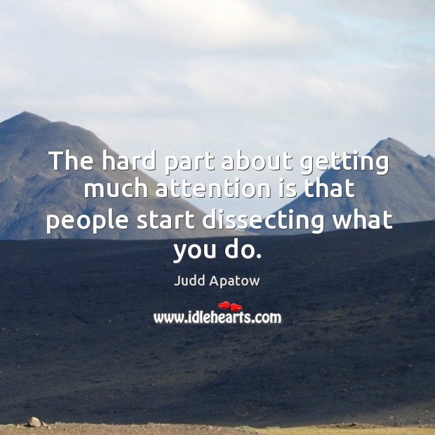 The hard part about getting much attention is that people start dissecting what you do. Image
