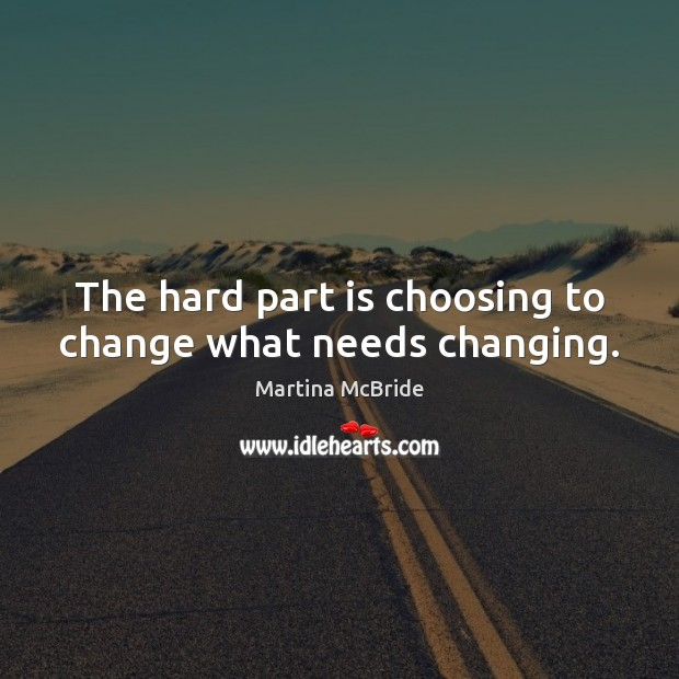 The hard part is choosing to change what needs changing. Martina McBride Picture Quote