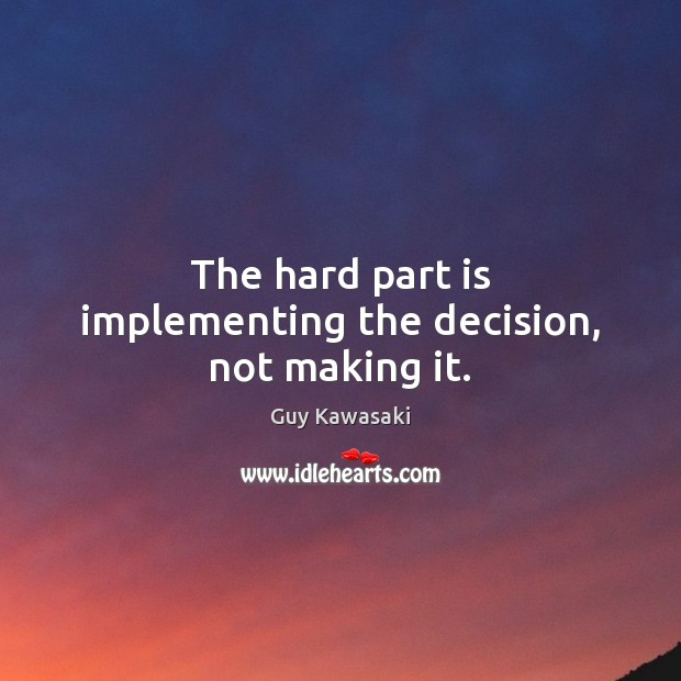 The hard part is implementing the decision, not making it. Image