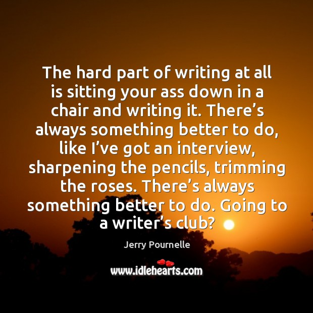 The hard part of writing at all is sitting your ass down in a chair and writing it. Jerry Pournelle Picture Quote