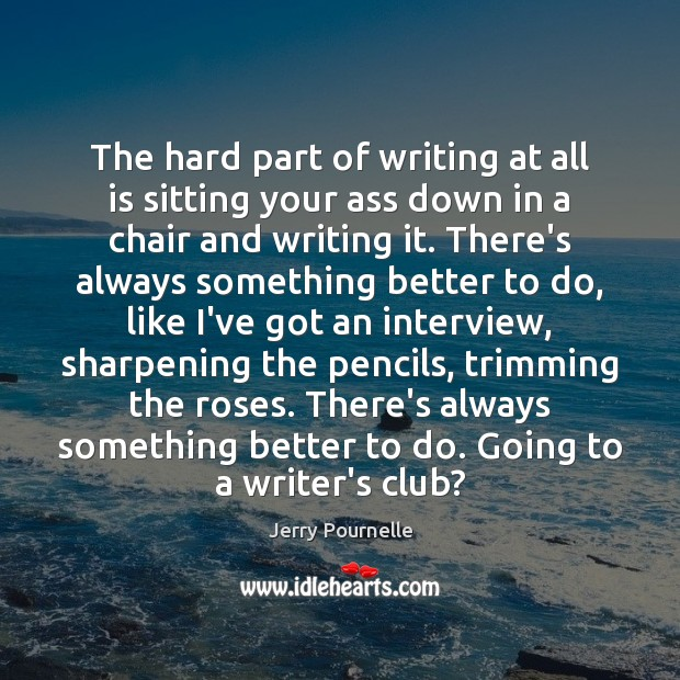 The hard part of writing at all is sitting your ass down Jerry Pournelle Picture Quote