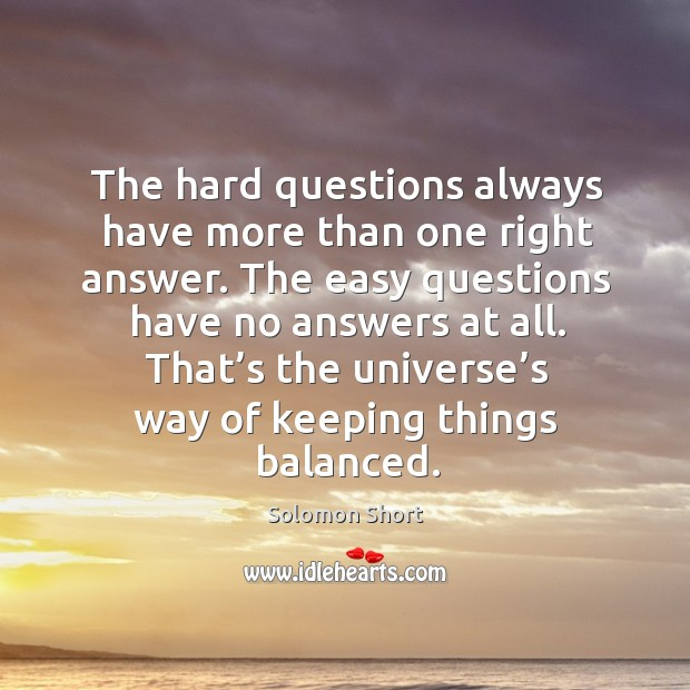 The hard questions always have more than one right answer. The easy questions have no answers at all. Image