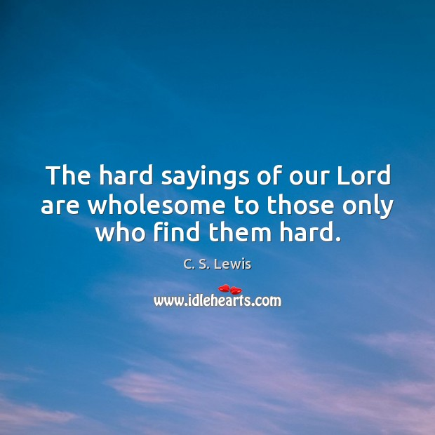 The hard sayings of our Lord are wholesome to those only who find them hard. Image