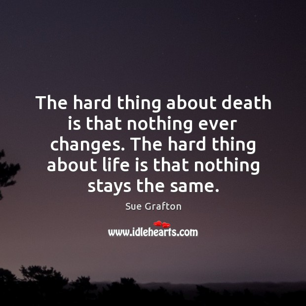The hard thing about death is that nothing ever changes. The hard Sue Grafton Picture Quote