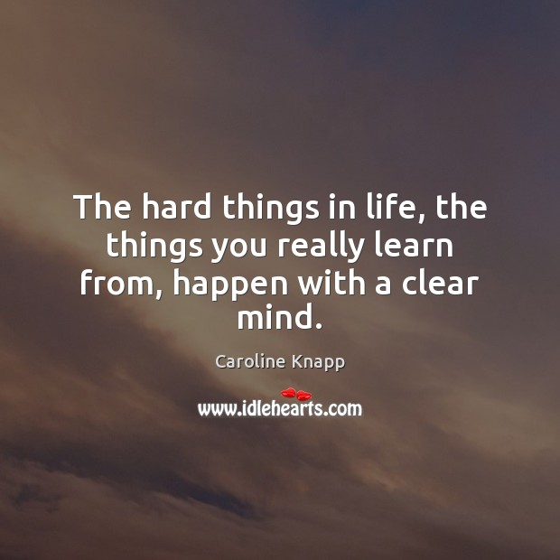 The hard things in life, the things you really learn from, happen with a clear mind. Caroline Knapp Picture Quote