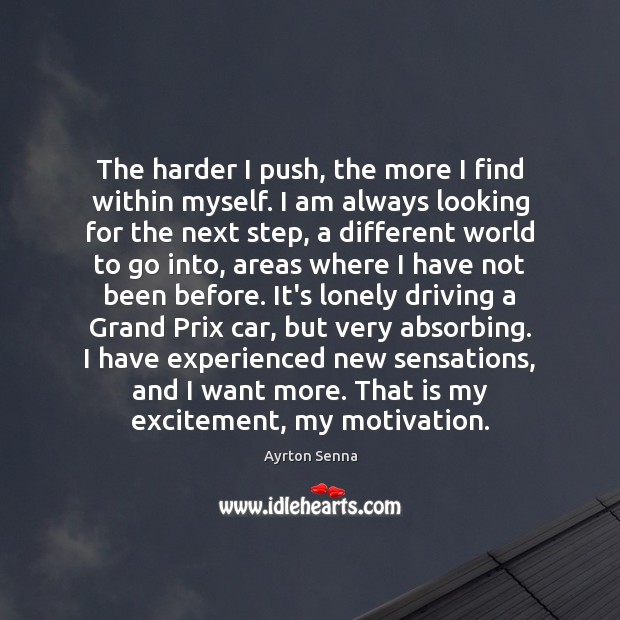 The harder I push, the more I find within myself. I am Ayrton Senna Picture Quote