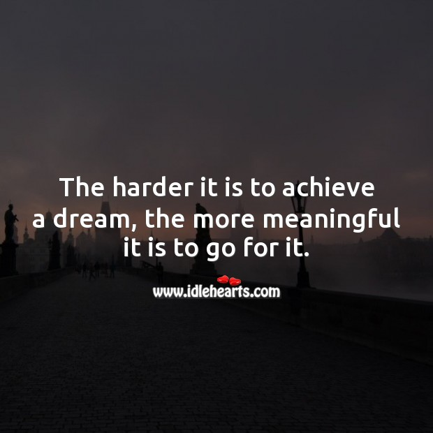 The harder it is to achieve a dream, the more meaningful it is to go for it. Image