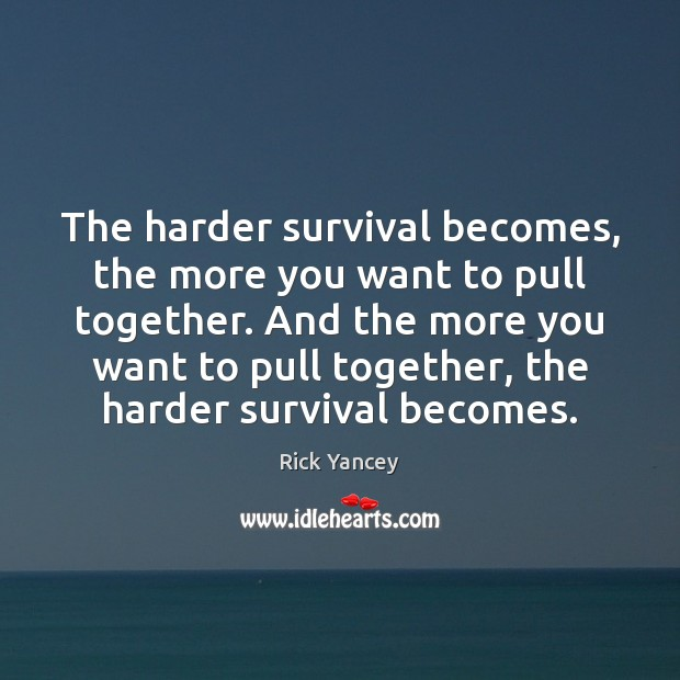 The harder survival becomes, the more you want to pull together. And Rick Yancey Picture Quote