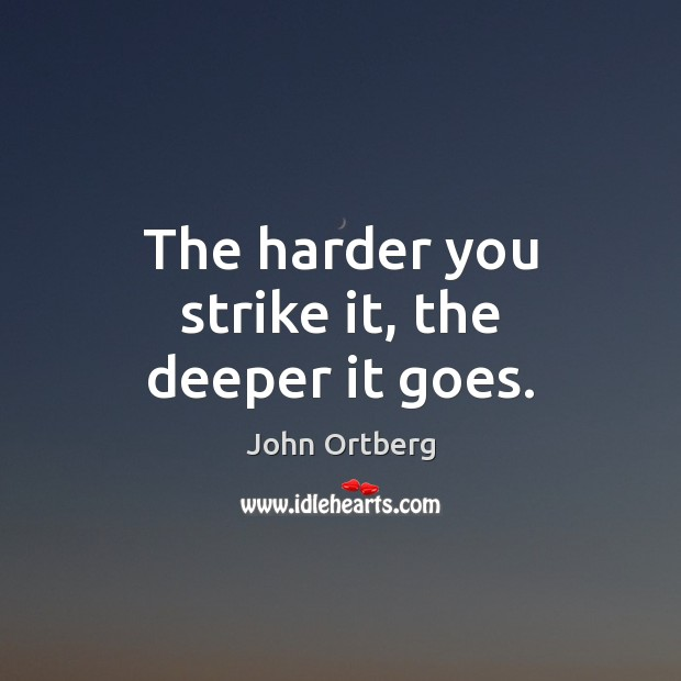 The harder you strike it, the deeper it goes. John Ortberg Picture Quote