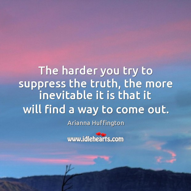 The harder you try to suppress the truth, the more inevitable it Arianna Huffington Picture Quote