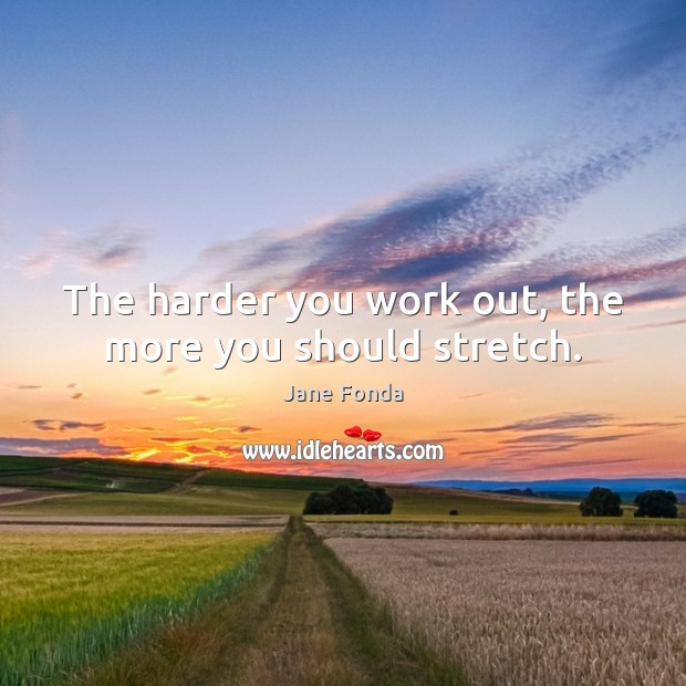 The harder you work out, the more you should stretch. Jane Fonda Picture Quote