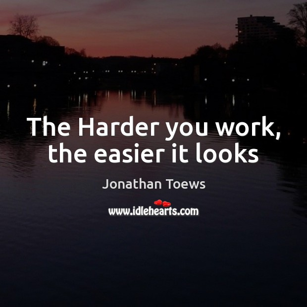 The Harder you work, the easier it looks Image