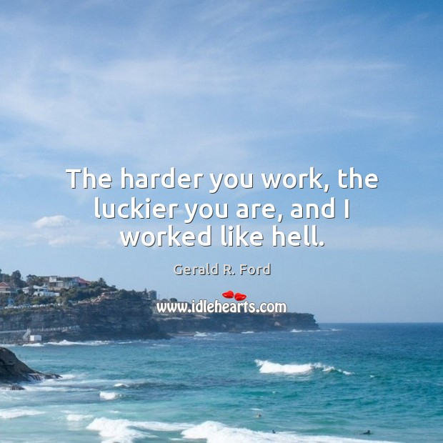 Image about The harder you work, the luckier you are, and I worked like hell.
