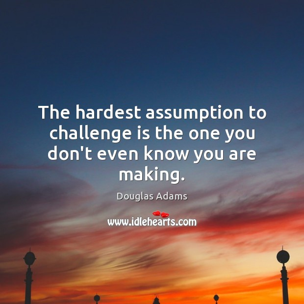 The hardest assumption to challenge is the one you don't even know you are making. Douglas Adams Picture Quote