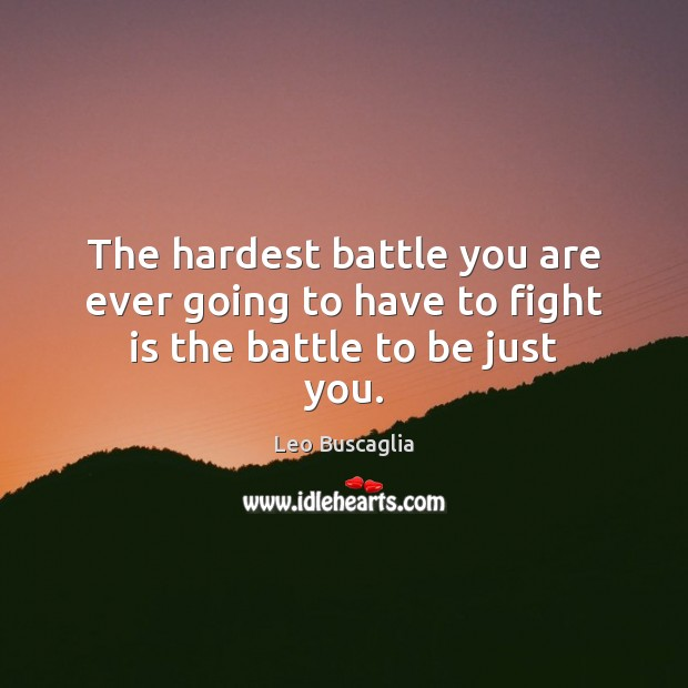 The hardest battle you are ever going to have to fight is the battle to be just you. Image