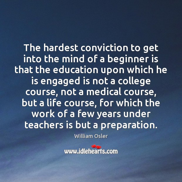 The hardest conviction to get into the mind of a beginner is Medical Quotes Image