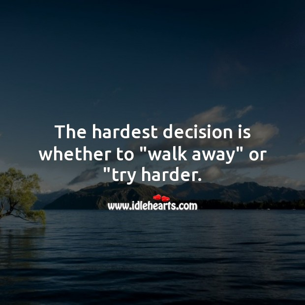 "Image, The hardest decision is whether to ""walk away"" or ""try harder."