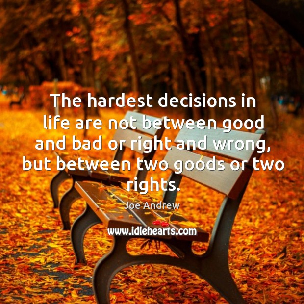 The hardest decisions in life are not between good and bad or right and wrong, but between two goods or two rights. Image