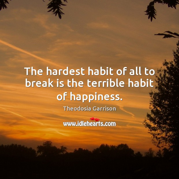 The hardest habit of all to break is the terrible habit of happiness. Image