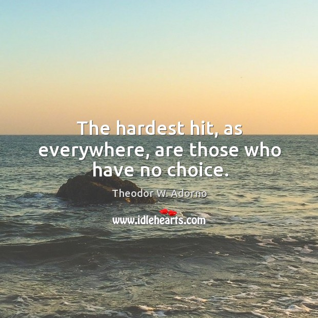 The hardest hit, as everywhere, are those who have no choice. Theodor W. Adorno Picture Quote