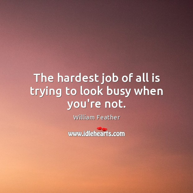 The hardest job of all is trying to look busy when you're not. William Feather Picture Quote