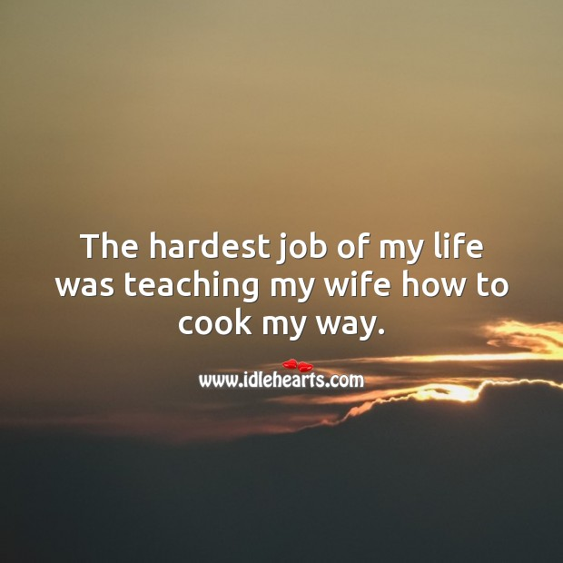 The hardest job of my life was teaching my wife how to cook my way. Cooking Quotes Image