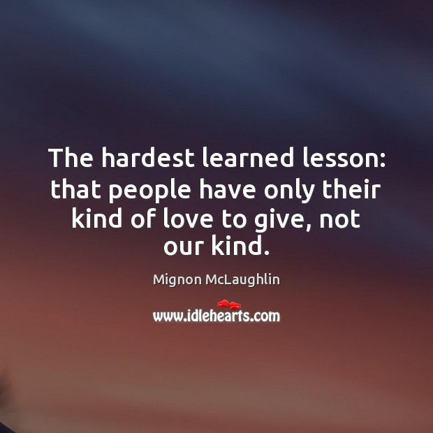 The hardest learned lesson: that people have only their kind of love Mignon McLaughlin Picture Quote