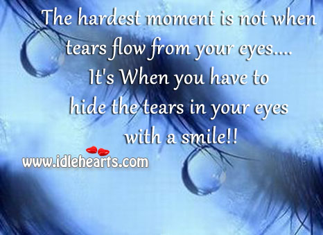 The hardest moment is not when tears flow from your eyes.. Image