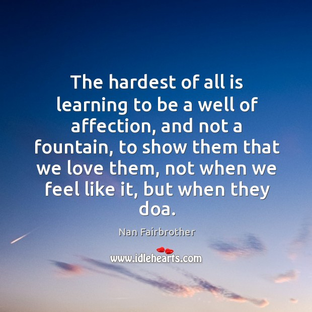 The hardest of all is learning to be a well of affection, and not a fountain Nan Fairbrother Picture Quote